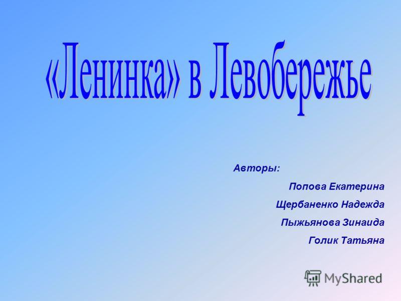 Авторы: Попова Екатерина Щербаненко Надежда Пыжьянова Зинаида Голик Татьяна