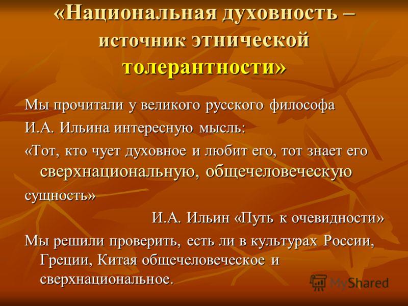 «Национальная духовность – источник этнической толерантности» Мы прочитали у великого русского философа И.А. Ильина интересную мысль: «Тот, кто чует духовное и любит его, тот знает его сверхнациональную, общечеловеческую сущность» И.А. Ильин «Путь к