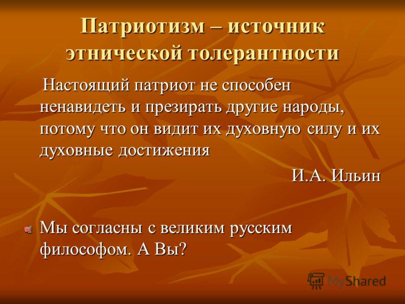 Патриотизм – источник этнической толерантности Настоящий патриот не способен ненавидеть и презирать другие народы, потому что он видит их духовную силу и их духовные достижения Настоящий патриот не способен ненавидеть и презирать другие народы, потом