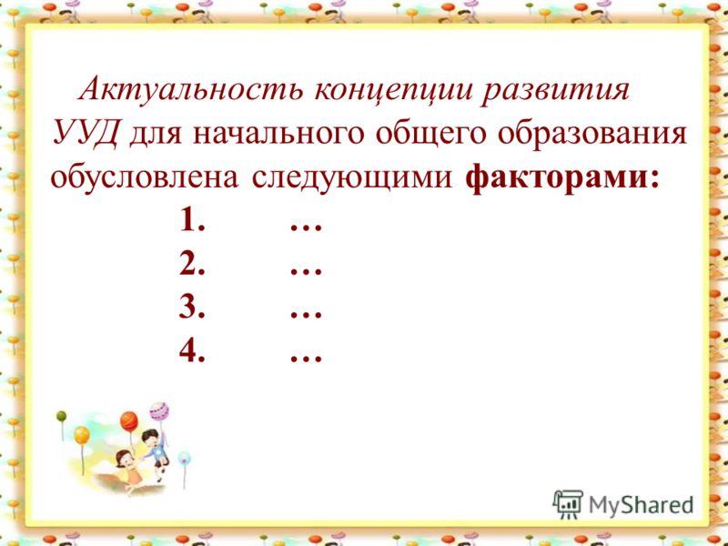 Актуальность концепции развития УУД для начального общего образования обусловлена следующими факторами: 1. … 2. … 3. … 4. …