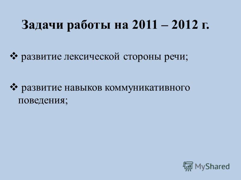 Задачи работы на 2011 – 2012 г. развитие лексической стороны речи; развитие навыков коммуникативного поведения;