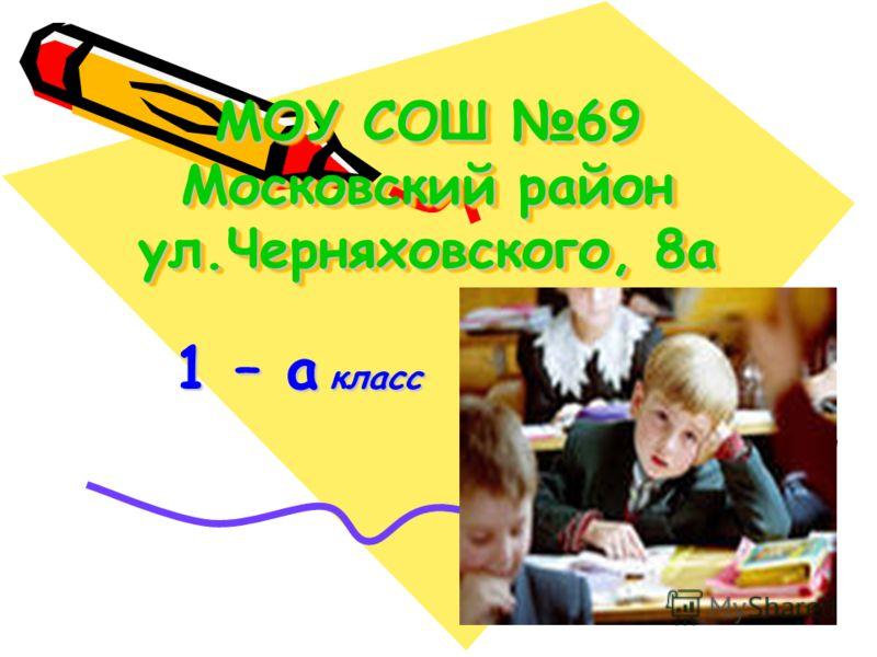 МОУ СОШ 69 Московский район ул.Черняховского, 8а 1 – а класс 1 – а класс