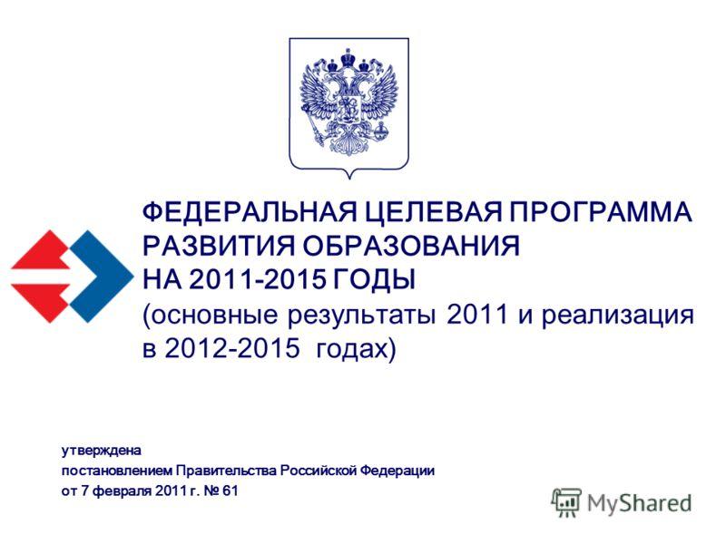 ФЕДЕРАЛЬНАЯ ЦЕЛЕВАЯ ПРОГРАММА РАЗВИТИЯ ОБРАЗОВАНИЯ НА 2011-2015 ГОДЫ (основные результаты 2011 и реализация в 2012-2015 годах) утверждена постановлением Правительства Российской Федерации от 7 февраля 2011 г. 61