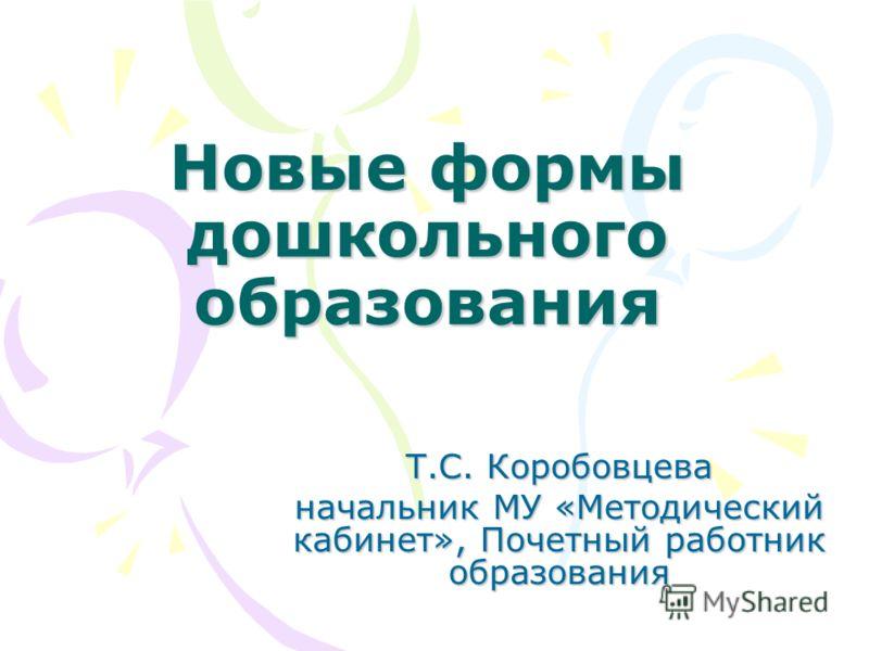 Новые формы дошкольного образования Т.С. Коробовцева начальник МУ «Методический кабинет», Почетный работник образования