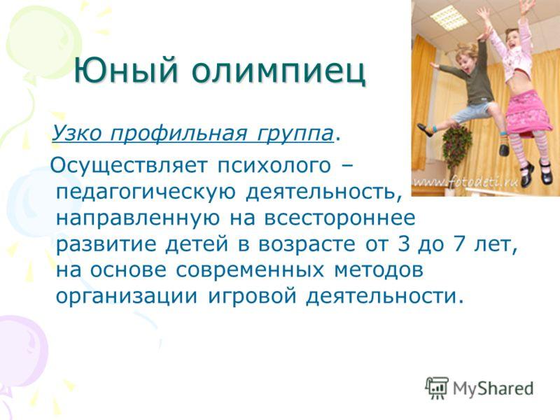 Юный олимпиец Узко профильная группа. Осуществляет психолого – педагогическую деятельность, направленную на всестороннее развитие детей в возрасте от 3 до 7 лет, на основе современных методов организации игровой деятельности.