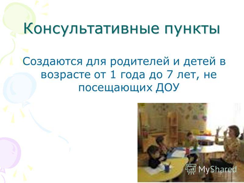 Консультативные пункты Создаются для родителей и детей в возрасте от 1 года до 7 лет, не посещающих ДОУ