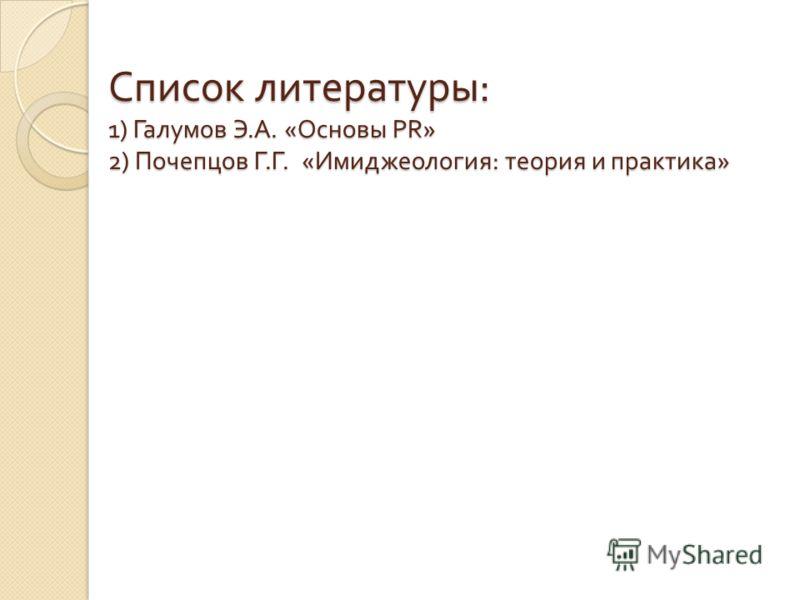 Список литературы : 1) Галумов Э. А. « Основы PR» 2) Почепцов Г. Г. « Имиджеология : теория и практика »