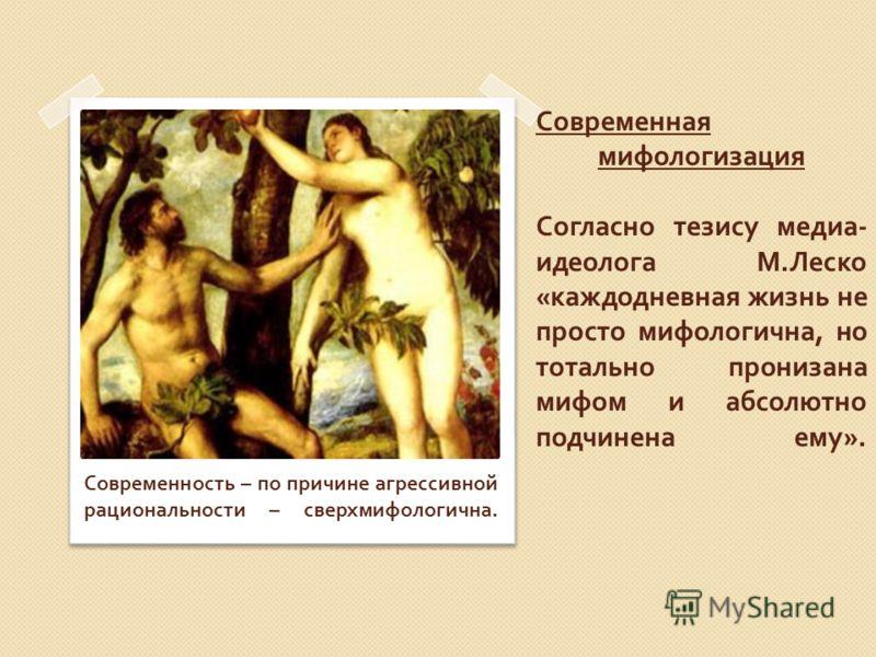 Современная мифологизация Согласно тезису медиа - идеолога М. Леско « каждодневная жизнь не просто мифологична, но тотально пронизана мифом и абсолютно подчинена ему ». Современность – по причине агрессивной рациональности – сверхмифологична.