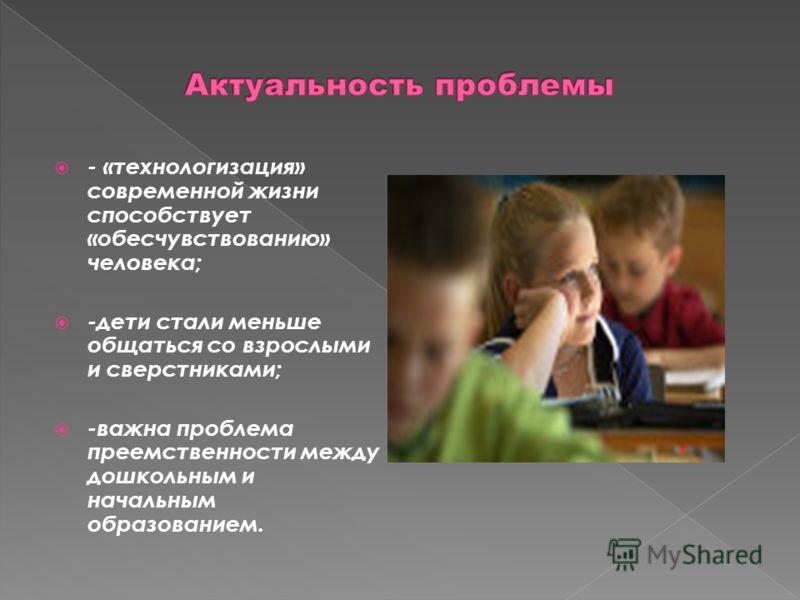 - «технологизация» современной жизни способствует «обесчувствованию» человека; -дети стали меньше общаться со взрослыми и сверстниками; -важна проблема преемственности между дошкольным и начальным образованием.