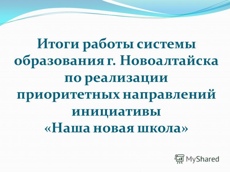 Итоги работы системы образования г. Новоалтайска по реализации приоритетных направлений инициативы «Наша новая школа»