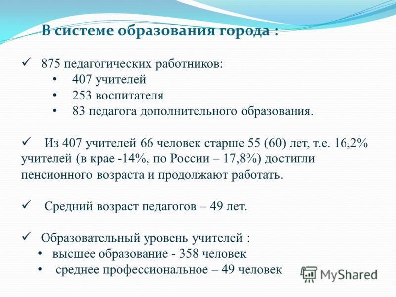 В системе образования города : 875 педагогических работников: 407 учителей 253 воспитателя 83 педагога дополнительного образования. Из 407 учителей 66 человек старше 55 (60) лет, т.е. 16,2% учителей (в крае -14%, по России – 17,8%) достигли пенсионно