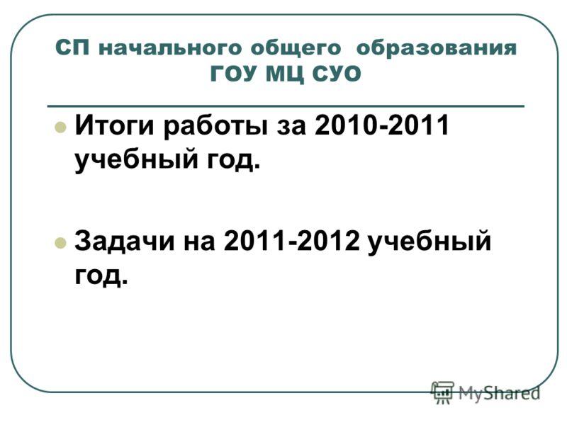 СП начального общего образования ГОУ МЦ СУО Итоги работы за 2010-2011 учебный год. Задачи на 2011-2012 учебный год.