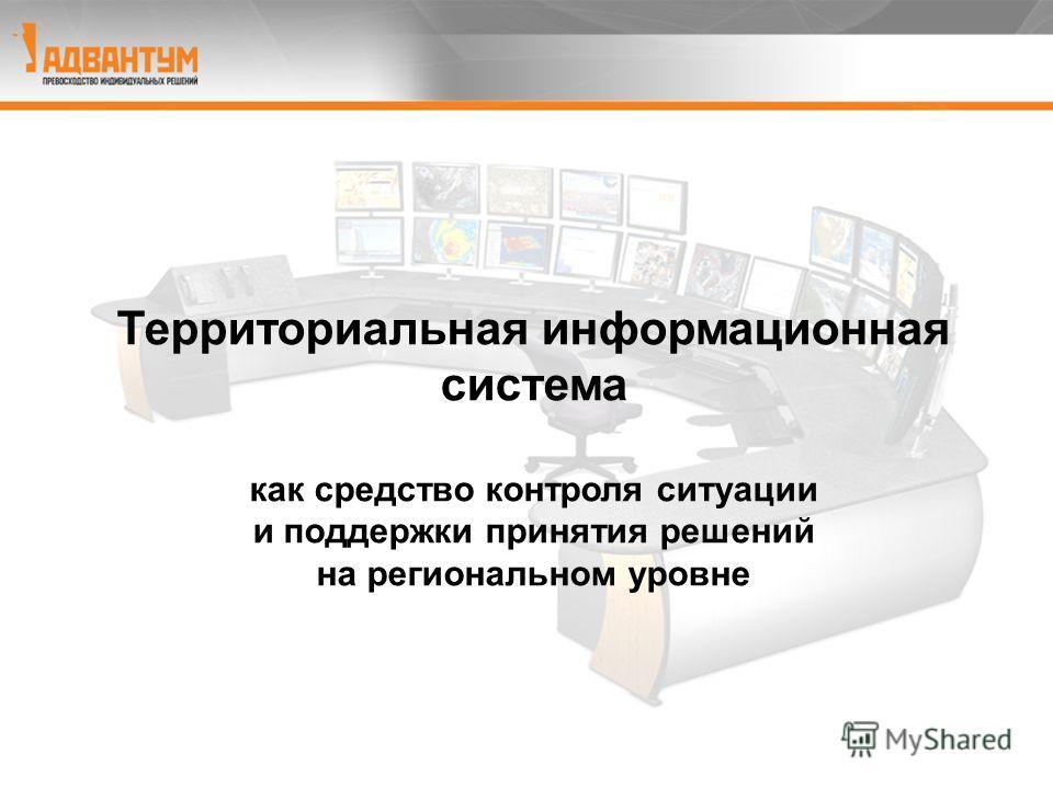 Региональный диспетчерский центр Территориальная информационная система как средство контроля ситуации и поддержки принятия решений на региональном уровне