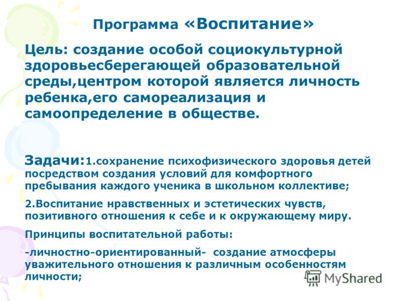 Программа «Воспитание» Цель: создание особой социокультурной здоровьесберегающей образовательной среды,центром которой является личность ребенка,его самореализация и самоопределение в обществе. Задачи: 1.сохранение психофизического здоровья детей пос