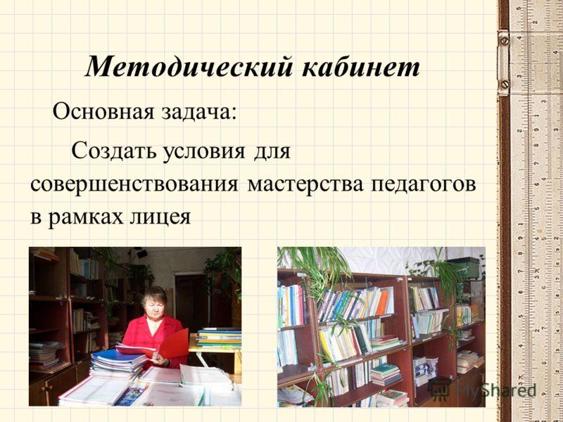 Методический кабинет Основная задача: Создать условия для совершенствования мастерства педагогов в рамках лицея