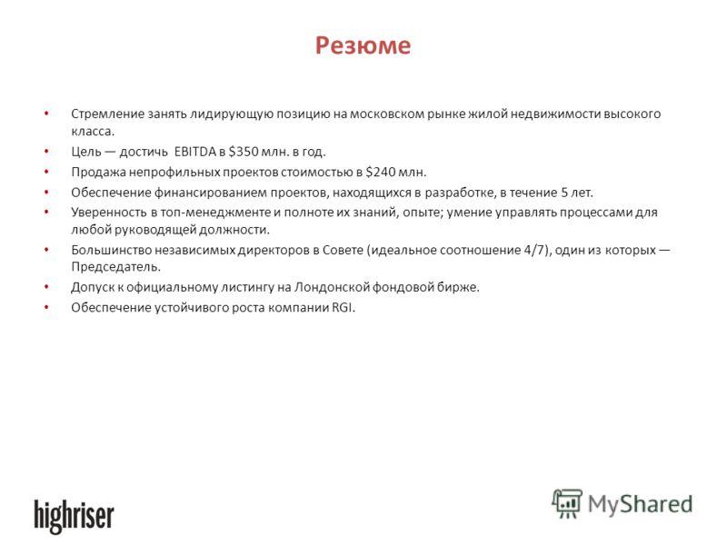 Резюме Стремление занять лидирующую позицию на московском рынке жилой недвижимости высокого класса. Цель достичь EBITDA в $350 млн. в год. Продажа непрофильных проектов стоимостью в $240 млн. Обеспечение финансированием проектов, находящихся в разраб
