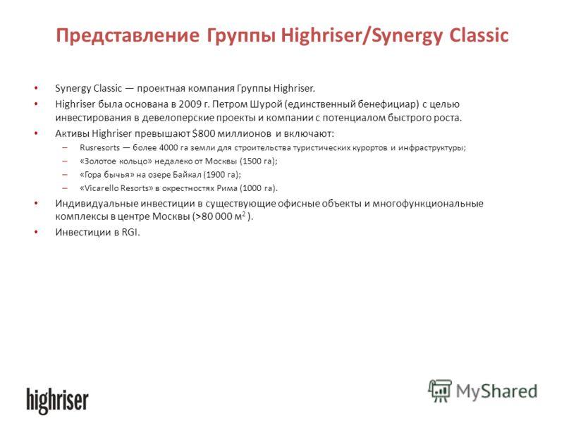 Представление Группы Highriser/Synergy Classic Synergy Classic проектная компания Группы Highriser. Highriser была основана в 2009 г. Петром Шурой (единственный бенефициар) с целью инвестирования в девелоперские проекты и компании с потенциалом быстр