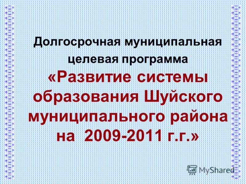 Долгосрочная муниципальная целевая программа «Развитие системы образования Шуйского муниципального района на 2009-2011 г.г.»