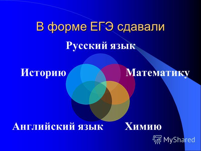 В форме ЕГЭ сдавали Русский язык Математику Химию Английский язык Историю