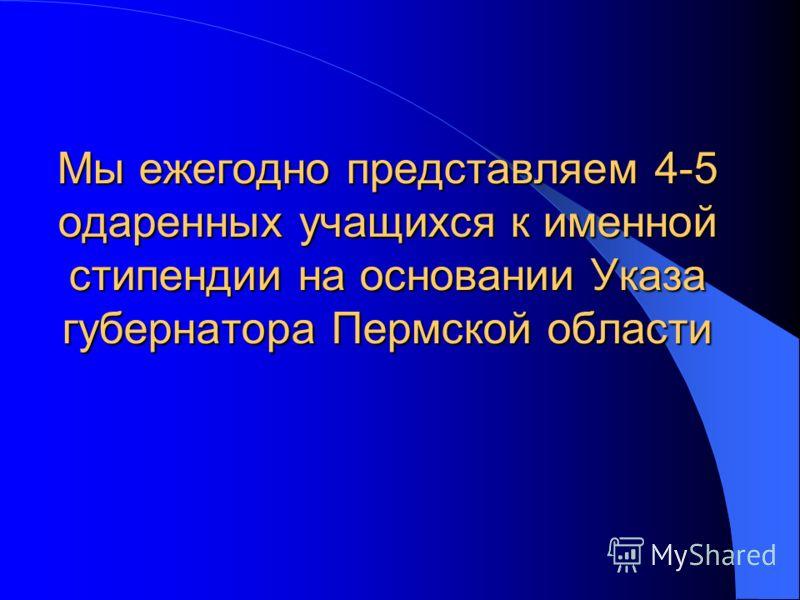 Мы ежегодно представляем 4-5 одаренных учащихся к именной стипендии на основании Указа губернатора Пермской области