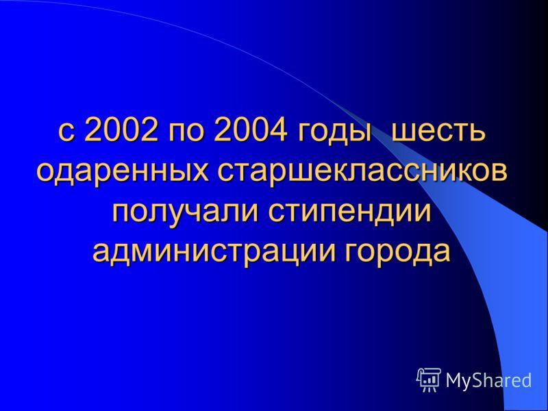 с 2002 по 2004 годы шесть одаренных старшеклассников получали стипендии администрации города