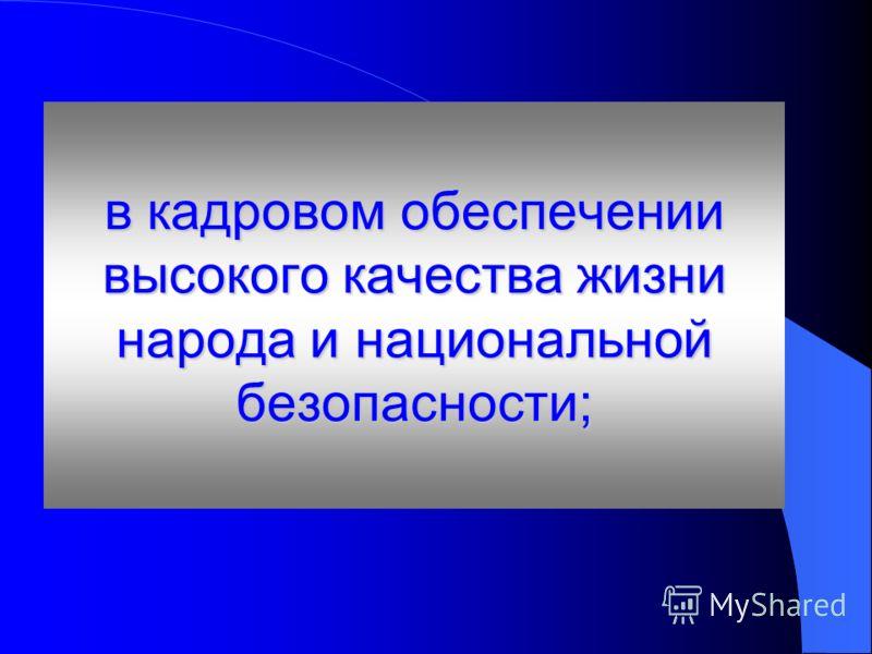 в кадровом обеспечении высокого качества жизни народа и национальной безопасности;