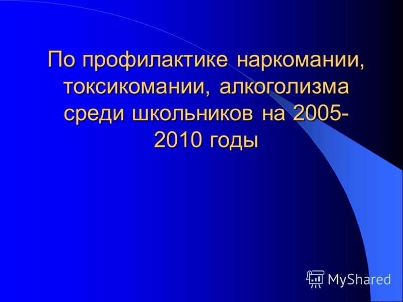 По профилактике наркомании, токсикомании, алкоголизма среди школьников на 2005- 2010 годы