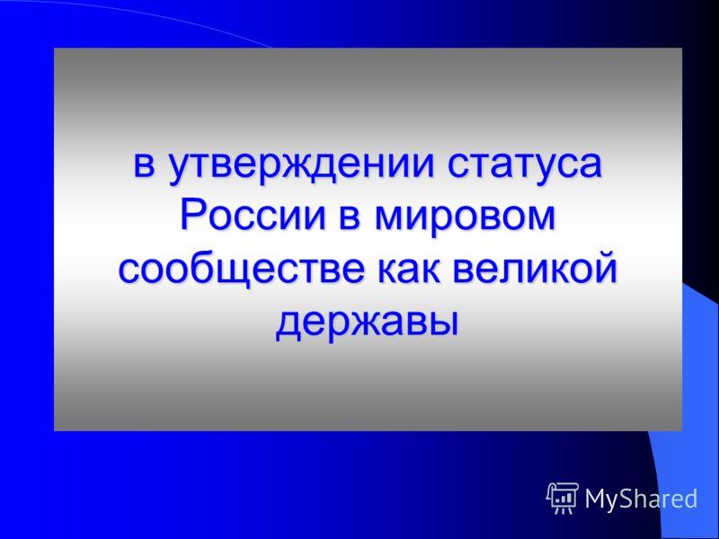 в утверждении статуса России в мировом сообществе как великой державы