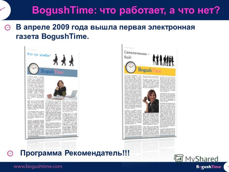 В апреле 2009 года вышла первая электронная газета BogushTime. BogushTime: что работает, а что нет? Программа Рекомендатель!!!