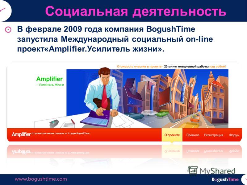 В феврале 2009 года компания BogushTime запустила Международный социальный on-line проект«Amplifier.Усилитель жизни». Социальная деятельность