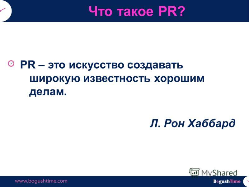 PR – это искусство создавать широкую известность хорошим делам. Л. Рон Хаббард Что такое PR?