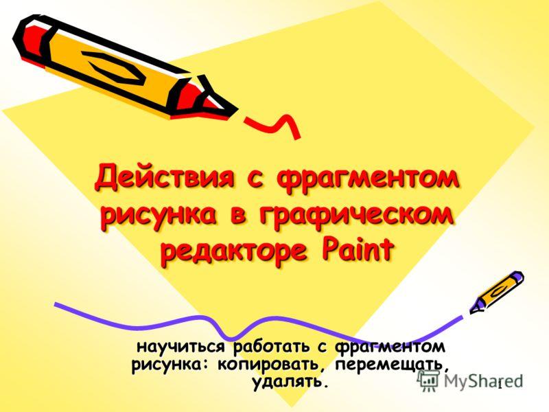 1 Действия с фрагментом рисунка в графическом редакторе Paint научиться работать с фрагментом рисунка: копировать, перемещать, удалять.