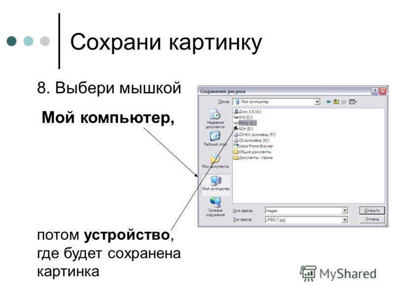 Сохрани картинку 8. Выбери мышкой Мой компьютер, потом устройство, где будет сохранена картинка