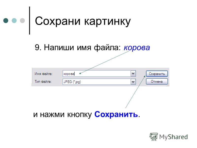 Сохрани картинку 9. Напиши имя файла: корова и нажми кнопку Сохранить.