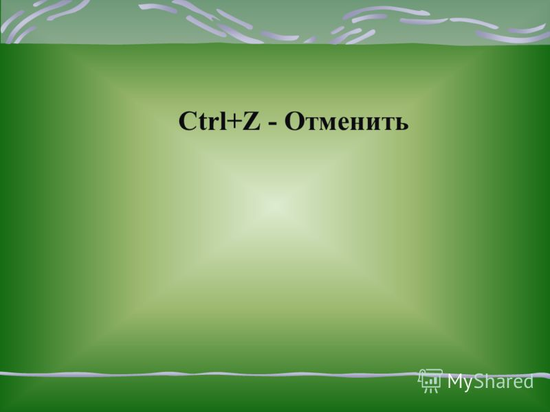 Для того чтобы отменить действие, нажмите Ctrl и удерживая ее, нажмите клавишу с буквой Z. Одновременное нажатие клавиш будем записывать со знаком «+» Ctrl+ Z