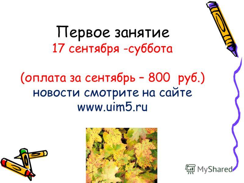 Первое занятие 17 сентября -суббота (оплата за сентябрь – 800 руб.) новости смотрите на сайте www.uim5.ru