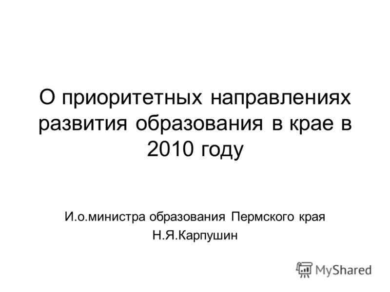 О приоритетных направлениях развития образования в крае в 2010 году И.о.министра образования Пермского края Н.Я.Карпушин