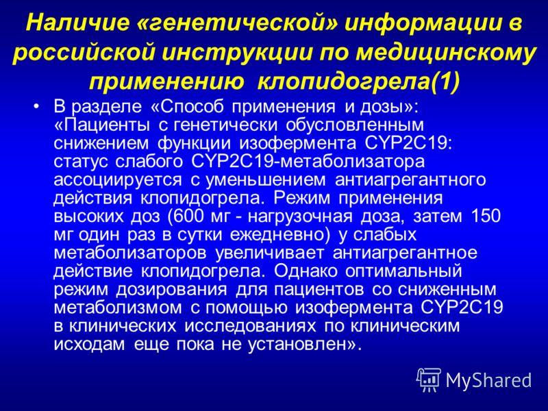 Наличие «генетической» информации в российской инструкции по медицинскому применению клопидогрела(1) В разделе «Способ применения и дозы»: «Пациенты с генетически обусловленным снижением функции изофермента CYP2C19: статус слабого CYP2C19-метаболизат