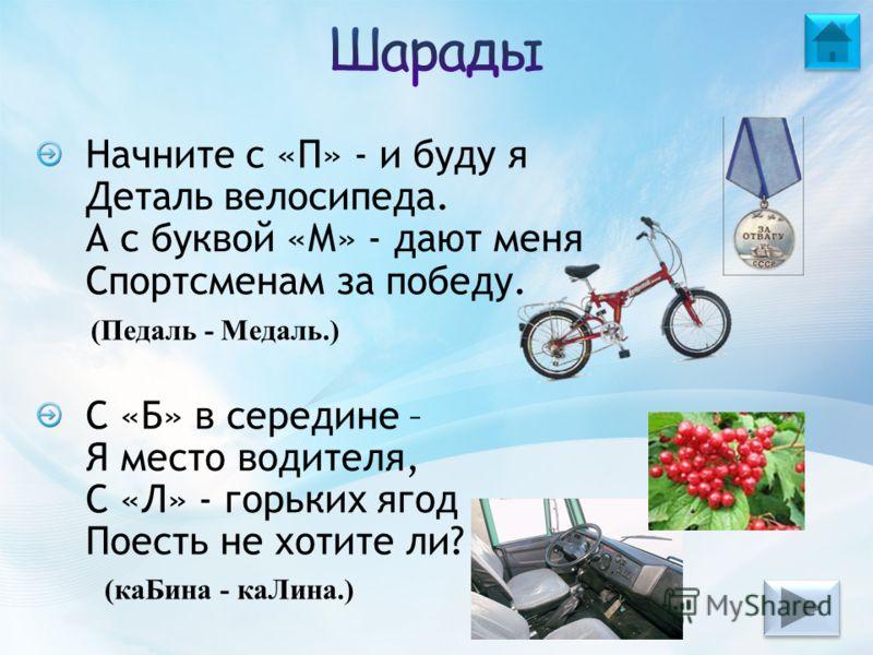 Начните с «П» - и буду я Деталь велосипеда. А с буквой «М» - дают меня Спортсменам за победу. С «Б» в середине – Я место водителя, С «Л» - горьких ягод Поесть не хотите ли? (Педаль - Медаль.) (каБина - каЛина.)