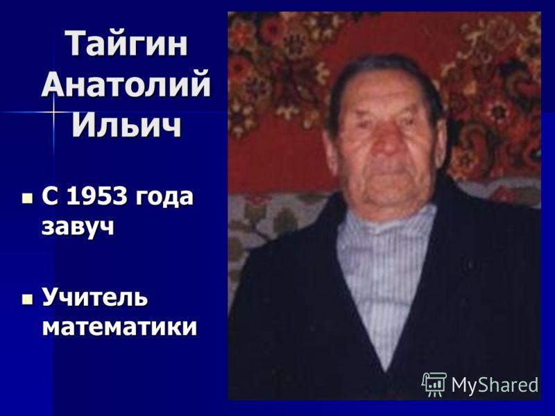 Тайгин Анатолий Ильич С 1953 года завуч С 1953 года завуч Учитель математики Учитель математики