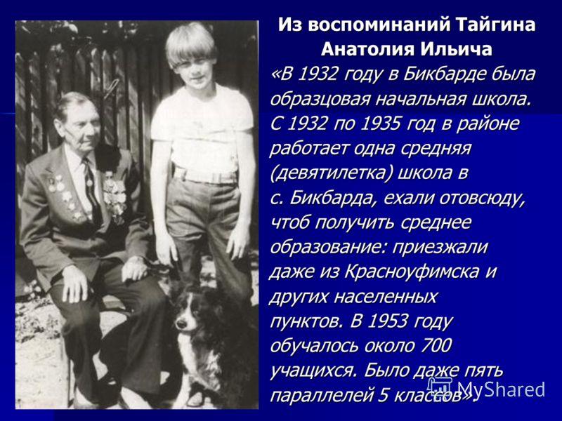 Из воспоминаний Тайгина Анатолия Ильича «В 1932 году в Бикбарде была образцовая начальная школа. С 1932 по 1935 год в районе работает одна средняя (девятилетка) школа в с. Бикбарда, ехали отовсюду, чтоб получить среднее образование: приезжали даже из