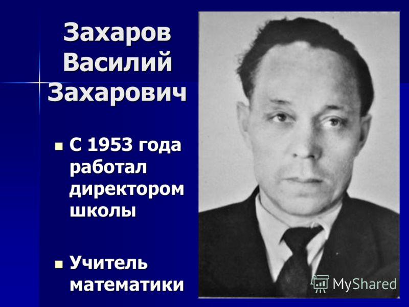 Захаров Василий Захарович С 1953 года работал директором школы С 1953 года работал директором школы Учитель математики Учитель математики
