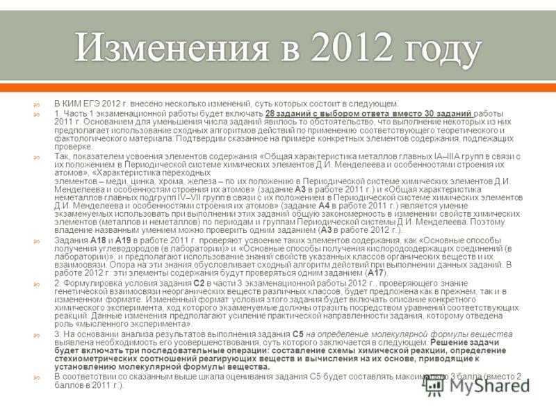 В КИМ ЕГЭ 2012 г. внесено несколько изменений, суть которых состоит в следующем. 1. Часть 1 экзаменационной работы будет включать 28 заданий с выбором ответа вместо 30 заданий работы 2011 г. Основанием для уменьшения числа заданий явилось то обстояте