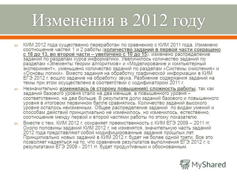 КИМ 2012 года существенно переработан по сравнению с КИМ 2011 года. Изменено соотношение частей 1 и 2 работы ( количество заданий в первой части сокращено с 18 до 13, во второй части – увеличено с 10 до 15), изменено распределение заданий по разделам