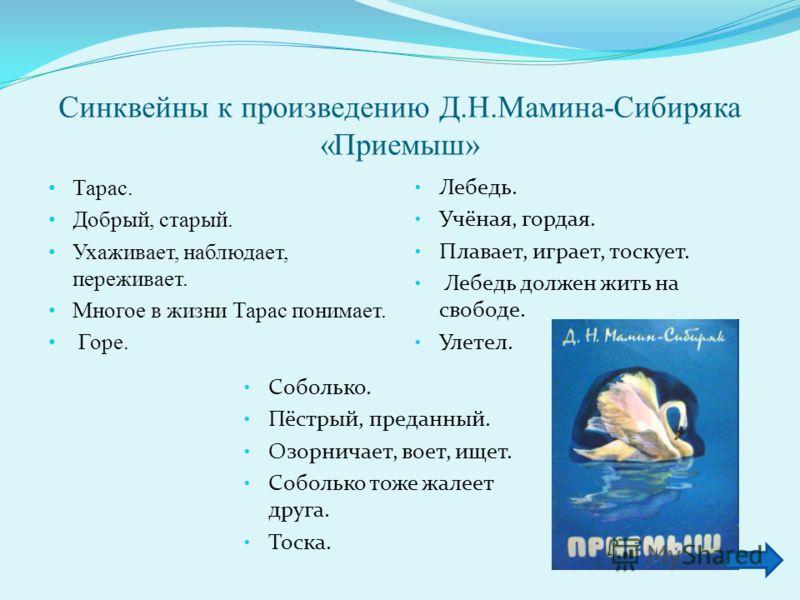 Синквейны к произведению Д.Н.Мамина-Сибиряка «Приемыш» Тарас. Добрый, старый. Ухаживает, наблюдает, переживает. Многое в жизни Тарас понимает. Горе. Лебедь. Учёная, гордая. Плавает, играет, тоскует. Лебедь должен жить на свободе. Улетел. Соболько. Пё