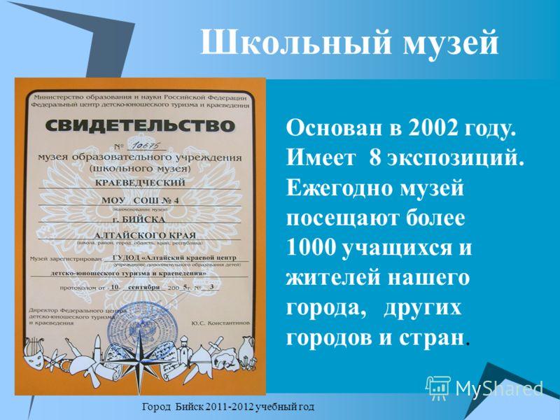 Школьный музей Город Бийск 2011-2012 учебный год Основан в 2002 году. Имеет 8 экспозиций. Ежегодно музей посещают более 1000 учащихся и жителей нашего города, других городов и стран.