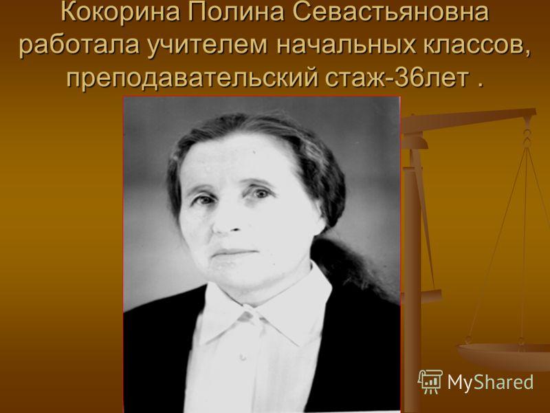 Кокорина Полина Севастьяновна работала учителем начальных классов, преподавательский стаж-36лет.