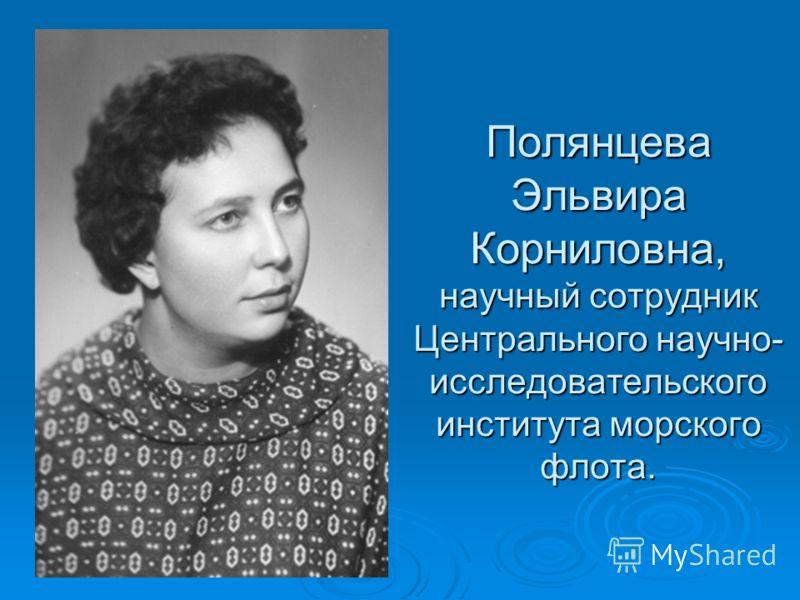 Полянцева Эльвира Корниловна, научный сотрудник Центрального научно- исследовательского института морского флота.