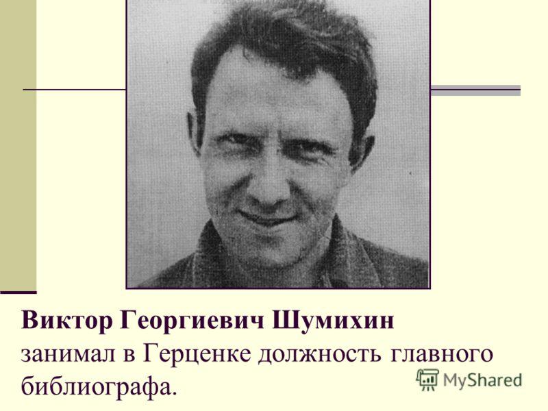 Виктор Георгиевич Шумихин занимал в Герценке должность главного библиографа.