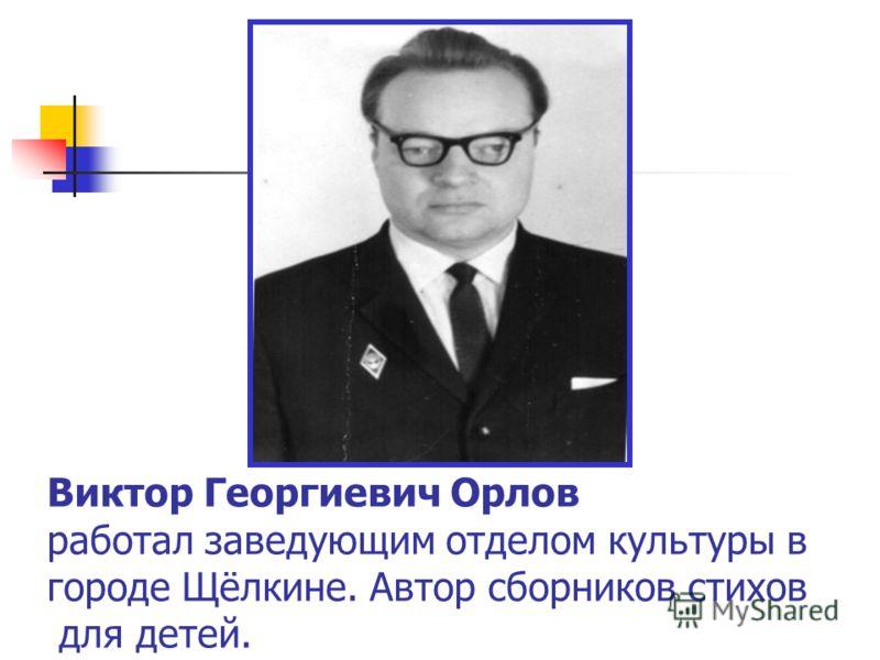 Виктор Георгиевич Орлов работал заведующим отделом культуры в городе Щёлкине. Автор сборников стихов для детей.